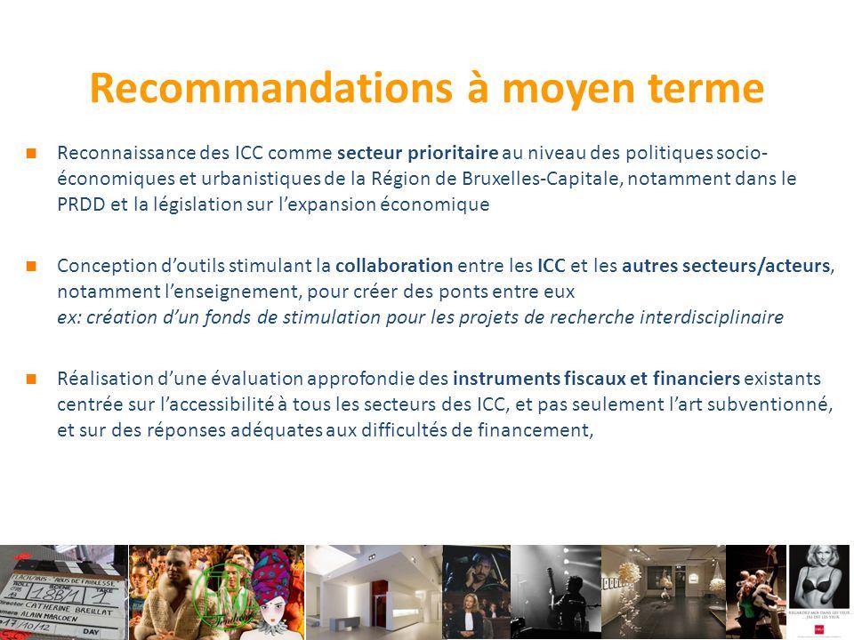 Recommandations à moyen terme Reconnaissance des ICC comme secteur prioritaire au niveau des politiques socio- économiques et urbanistiques de la Région de Bruxelles-Capitale, notamment dans le PRDD et la législation sur l'expansion économique Conception d'outils stimulant la collaboration entre les ICC et les autres secteurs/acteurs, notamment l'enseignement, pour créer des ponts entre eux ex: création d'un fonds de stimulation pour les projets de recherche interdisciplinaire Réalisation d'une évaluation approfondie des instruments fiscaux et financiers existants centrée sur l'accessibilité à tous les secteurs des ICC, et pas seulement l'art subventionné, et sur des réponses adéquates aux difficultés de financement,