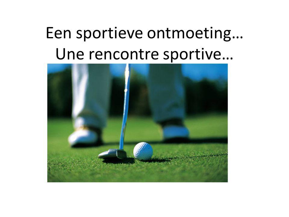 Een sportieve ontmoeting… Une rencontre sportive…