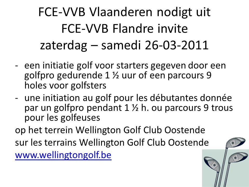 FCE-VVB Vlaanderen nodigt uit FCE-VVB Flandre invite zaterdag – samedi 26-03-2011 -een initiatie golf voor starters gegeven door een golfpro gedurende 1 ½ uur of een parcours 9 holes voor golfsters -une initiation au golf pour les débutantes donnée par un golfpro pendant 1 ½ h.