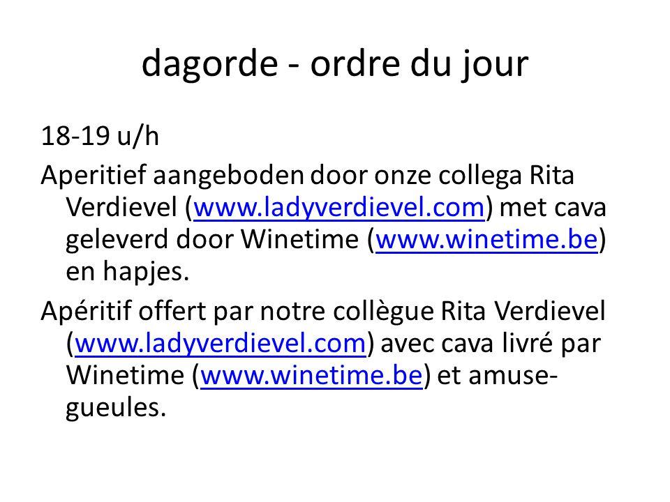 dagorde - ordre du jour 18-19 u/h Aperitief aangeboden door onze collega Rita Verdievel (www.ladyverdievel.com) met cava geleverd door Winetime (www.winetime.be) en hapjes.www.ladyverdievel.comwww.winetime.be Apéritif offert par notre collègue Rita Verdievel (www.ladyverdievel.com) avec cava livré par Winetime (www.winetime.be) et amuse- gueules.www.ladyverdievel.comwww.winetime.be