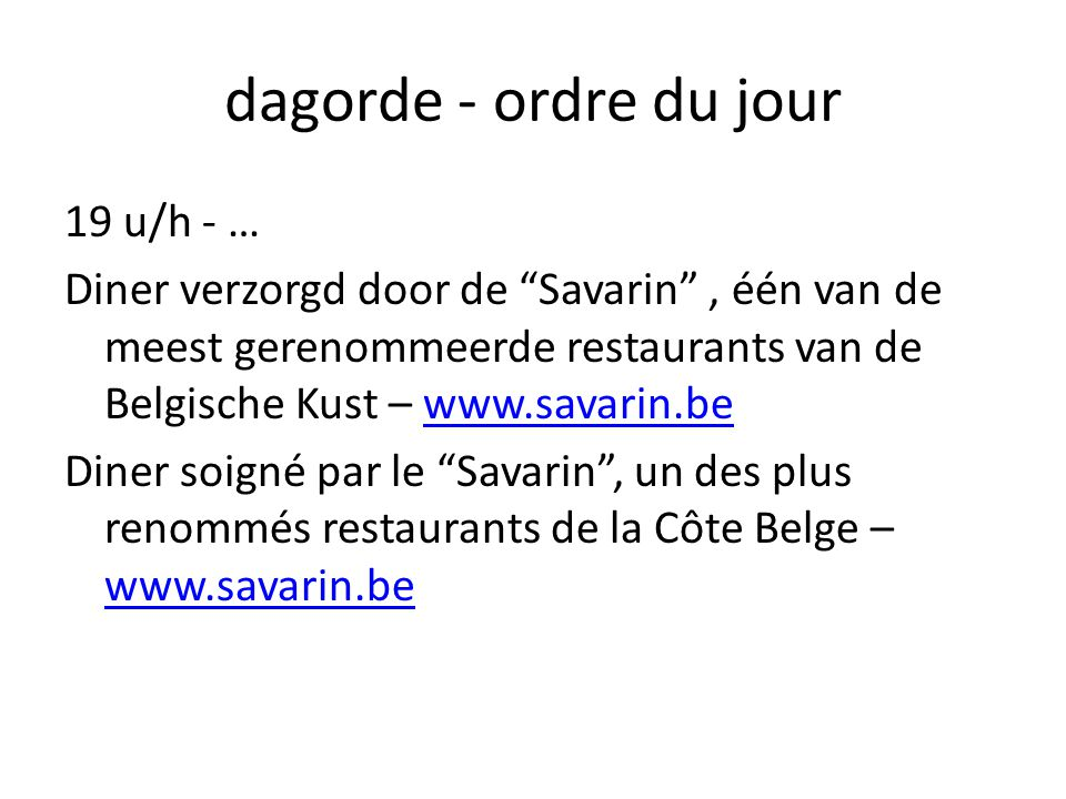 dagorde - ordre du jour 19 u/h - … Diner verzorgd door de Savarin , één van de meest gerenommeerde restaurants van de Belgische Kust – www.savarin.bewww.savarin.be Diner soigné par le Savarin , un des plus renommés restaurants de la Côte Belge – www.savarin.be www.savarin.be