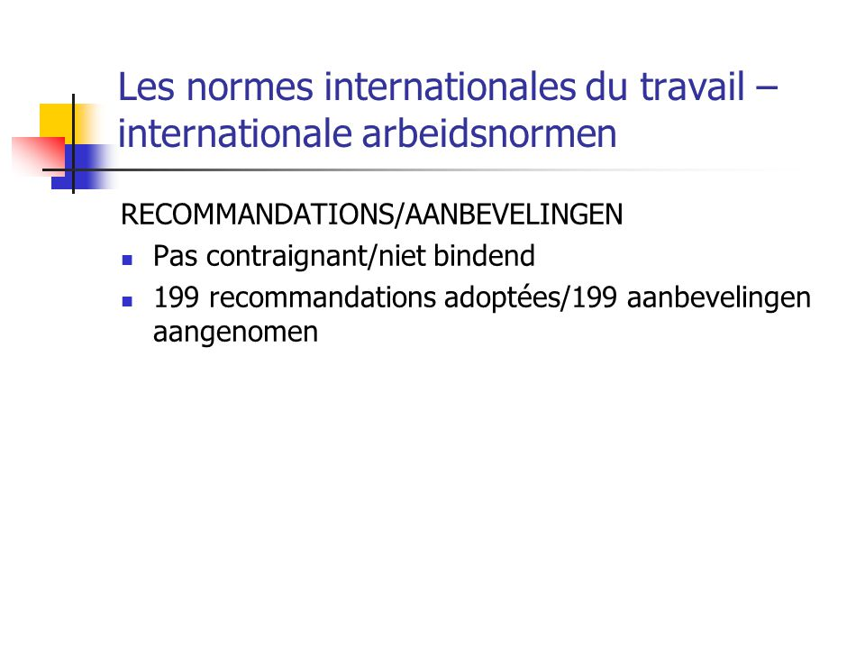 Les normes internationales du travail – internationale arbeidsnormen RECOMMANDATIONS/AANBEVELINGEN Pas contraignant/niet bindend 199 recommandations a