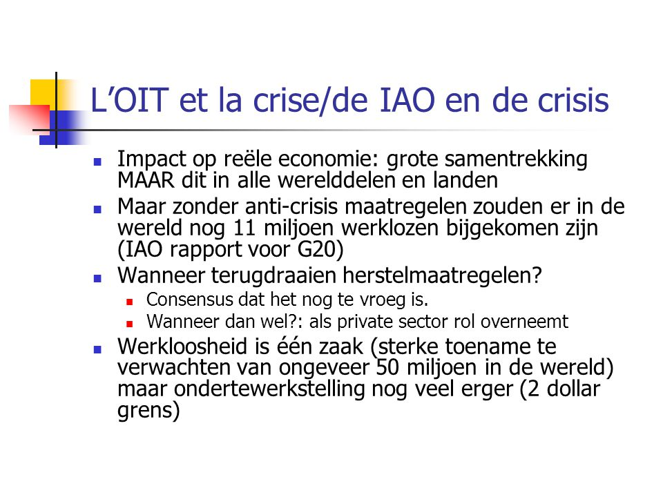 L'OIT et la crise/de IAO en de crisis Impact op reële economie: grote samentrekking MAAR dit in alle werelddelen en landen Maar zonder anti-crisis maa