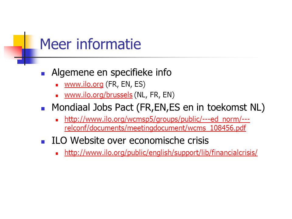 Meer informatie Algemene en specifieke info www.ilo.org (FR, EN, ES) www.ilo.org www.ilo.org/brussels (NL, FR, EN) www.ilo.org/brussels Mondiaal Jobs Pact (FR,EN,ES en in toekomst NL) http://www.ilo.org/wcmsp5/groups/public/---ed_norm/--- relconf/documents/meetingdocument/wcms_108456.pdf http://www.ilo.org/wcmsp5/groups/public/---ed_norm/--- relconf/documents/meetingdocument/wcms_108456.pdf ILO Website over economische crisis http://www.ilo.org/public/english/support/lib/financialcrisis/