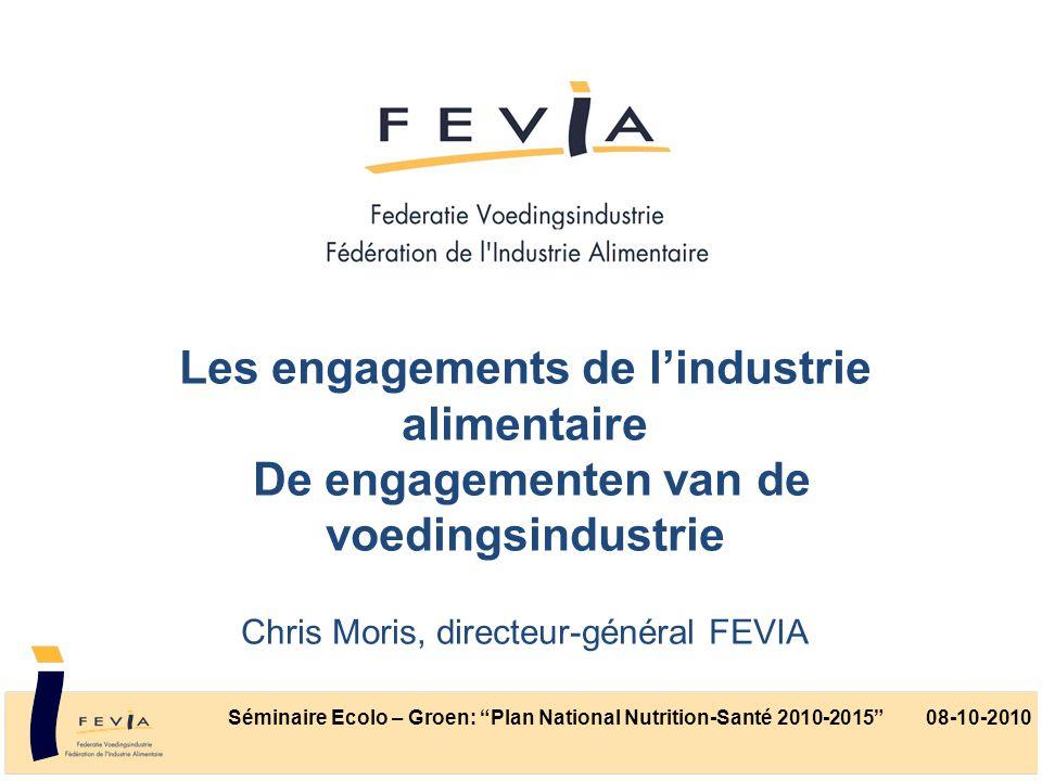 Les engagements de l'industrie alimentaire De engagementen van de voedingsindustrie Chris Moris, directeur-général FEVIA Séminaire Ecolo – Groen: Plan National Nutrition-Santé 2010-2015 08-10-2010