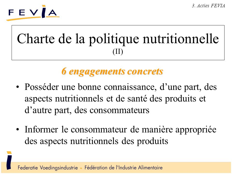 Charte de la politique nutritionnelle (II) Posséder une bonne connaissance, d'une part, des aspects nutritionnels et de santé des produits et d'autre part, des consommateurs Informer le consommateur de manière appropriée des aspects nutritionnels des produits 3.