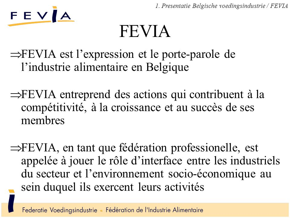 FEVIA  FEVIA est l'expression et le porte-parole de l'industrie alimentaire en Belgique  FEVIA entreprend des actions qui contribuent à la compétitivité, à la croissance et au succès de ses membres  FEVIA, en tant que fédération professionelle, est appelée à jouer le rôle d'interface entre les industriels du secteur et l'environnement socio-économique au sein duquel ils exercent leurs activités 1.
