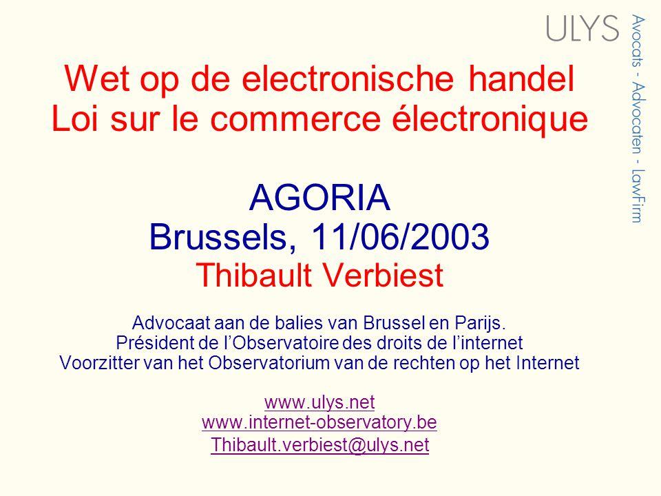 Wet op de electronische handel Loi sur le commerce électronique AGORIA Brussels, 11/06/2003 Thibault Verbiest Advocaat aan de balies van Brussel en Parijs.