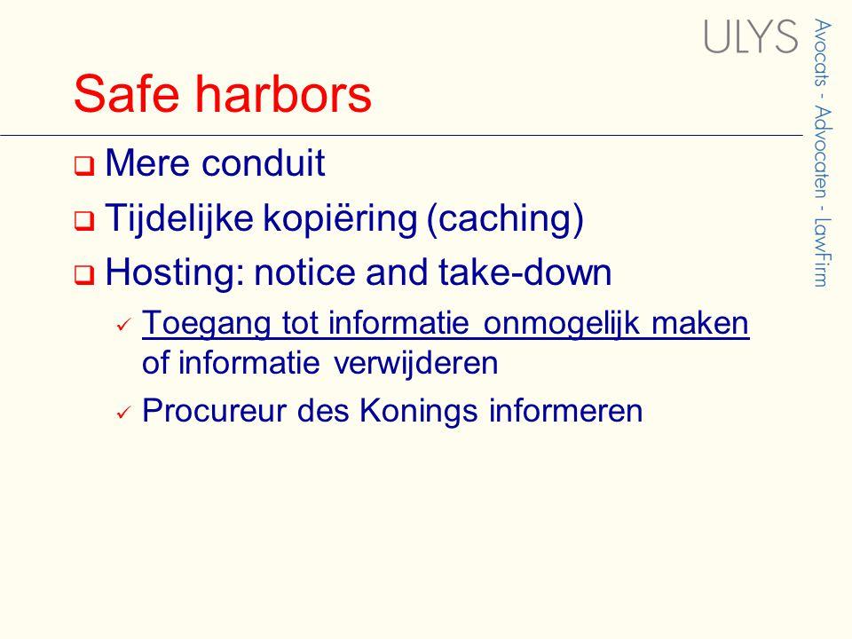 Safe harbors  Mere conduit  Tijdelijke kopiëring (caching)  Hosting: notice and take-down Toegang tot informatie onmogelijk maken of informatie verwijderen Procureur des Konings informeren
