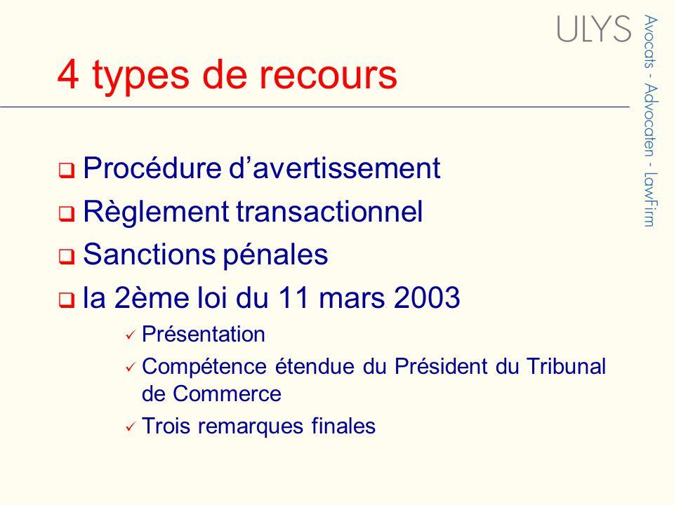 4 types de recours  Procédure d'avertissement  Règlement transactionnel  Sanctions pénales  la 2ème loi du 11 mars 2003 Présentation Compétence étendue du Président du Tribunal de Commerce Trois remarques finales