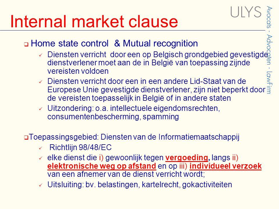 Internal market clause  Home state control & Mutual recognition Diensten verricht door een op Belgisch grondgebied gevestigde dienstverlener moet aan de in België van toepassing zijnde vereisten voldoen Diensten verricht door een in een andere Lid-Staat van de Europese Unie gevestigde dienstverlener, zijn niet beperkt door de vereisten toepasselijk in België of in andere staten Uitzondering: o.a.