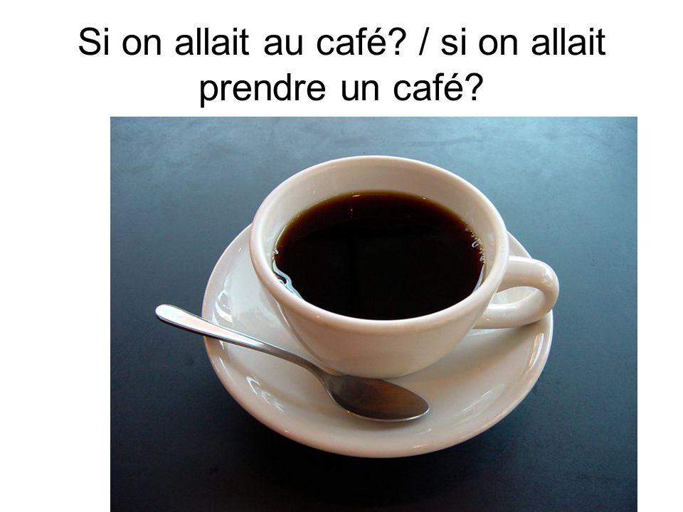 Si on allait au café? / si on allait prendre un café?