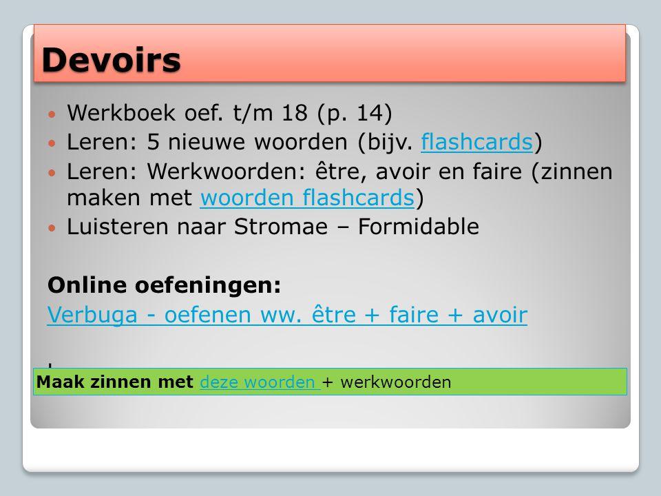 DevoirsDevoirs Werkboek oef. t/m 18 (p. 14) Leren: 5 nieuwe woorden (bijv. flashcards)flashcards Leren: Werkwoorden: être, avoir en faire (zinnen make
