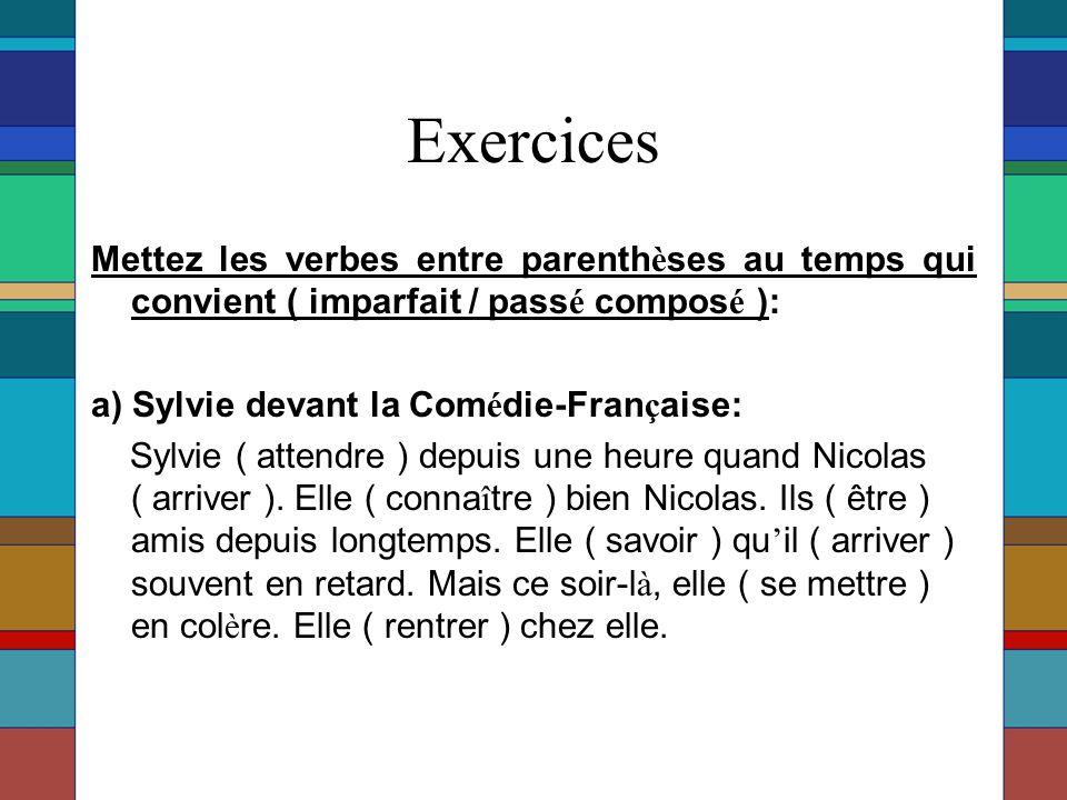 Exercices Mettez les verbes entre parenth è ses au temps qui convient ( imparfait / pass é compos é ): a) Sylvie devant la Com é die-Fran ç aise: Sylvie ( attendre ) depuis une heure quand Nicolas ( arriver ).