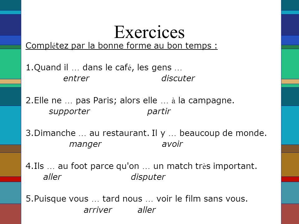 Exercices Compl é tez par la bonne forme au bon temps : 1.Quand il … dans le caf é, les gens … entrer discuter 2.Elle ne … pas Paris; alors elle … à la campagne.