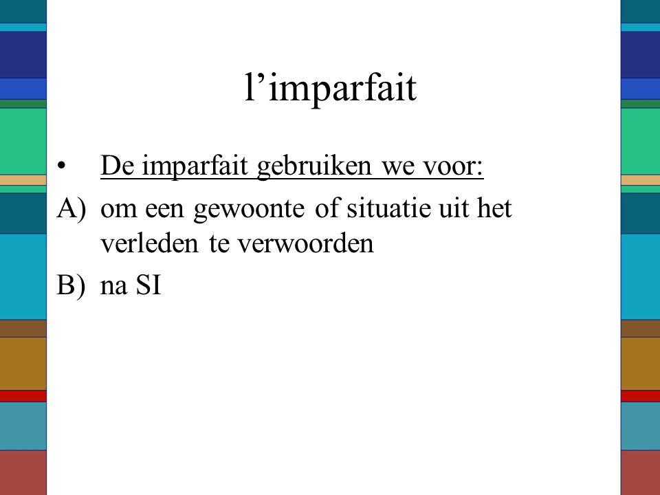 l'imparfait De imparfait gebruiken we voor: A)om een gewoonte of situatie uit het verleden te verwoorden B)na SI