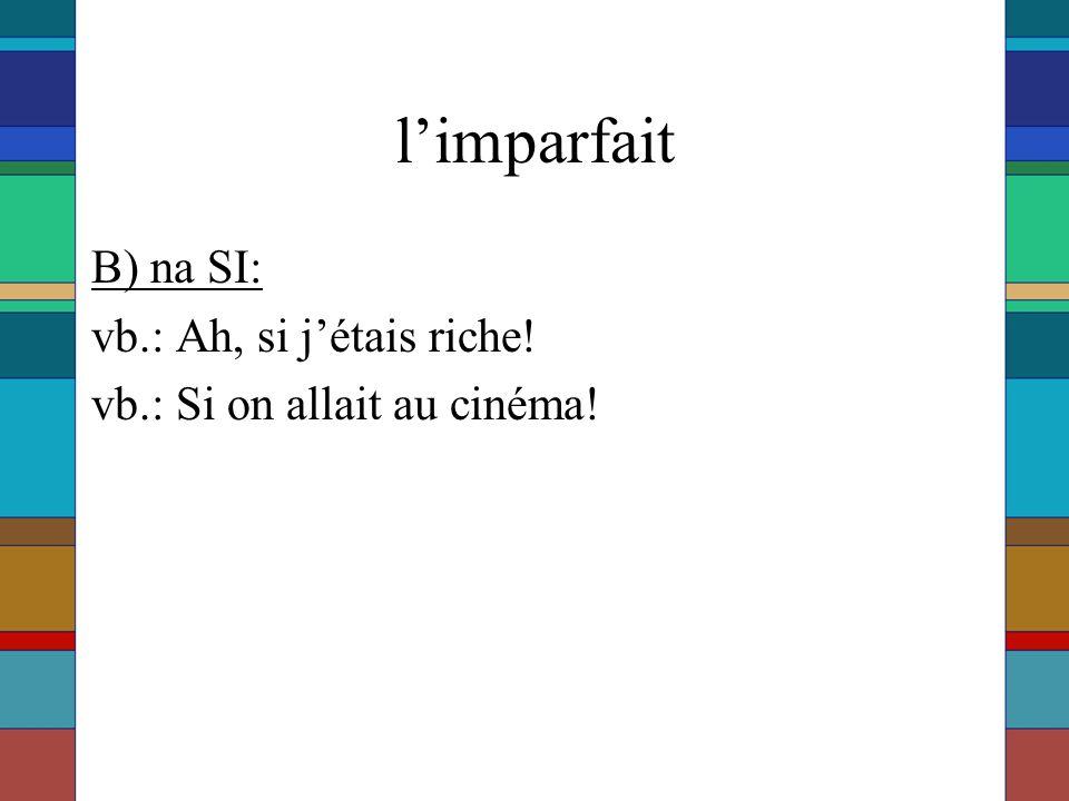 l'imparfait B) na SI: vb.: Ah, si j'étais riche! vb.: Si on allait au cinéma!