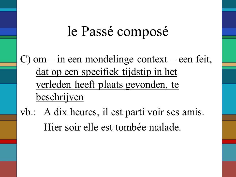 le Passé composé C) om – in een mondelinge context – een feit, dat op een specifiek tijdstip in het verleden heeft plaats gevonden, te beschrijven vb.: A dix heures, il est parti voir ses amis.