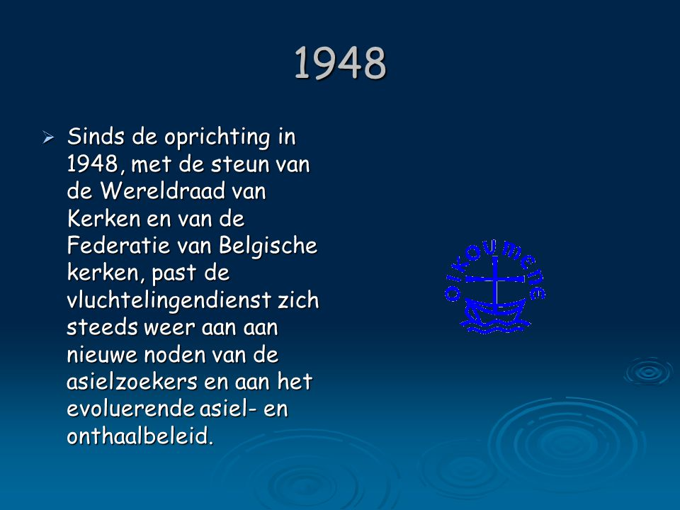1948  Depuis sa création en 1948, avec l'aide du COE et l'accord de la Fédération des Eglises protestantes belges, le Service des Réfugiés s'est adapté au fil des années, aux nouveaux besoins des demandeurs d'asile et à l'évolution de la politique d'asile et la politique d'accueil