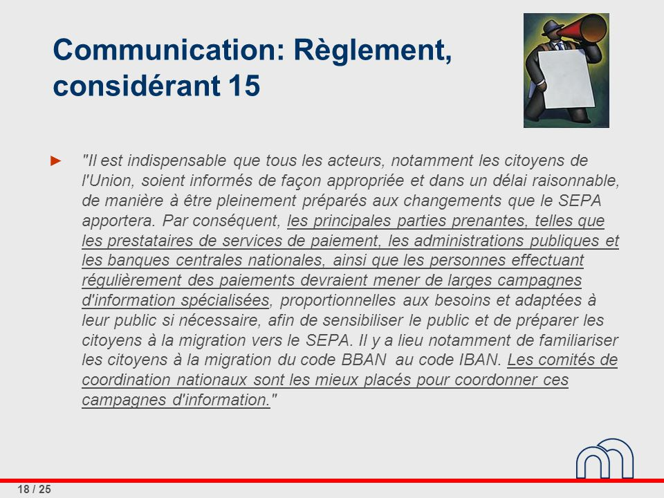 18 / 25 Communication: Règlement, considérant 15 ► Il est indispensable que tous les acteurs, notamment les citoyens de l Union, soient informés de façon appropriée et dans un délai raisonnable, de manière à être pleinement préparés aux changements que le SEPA apportera.