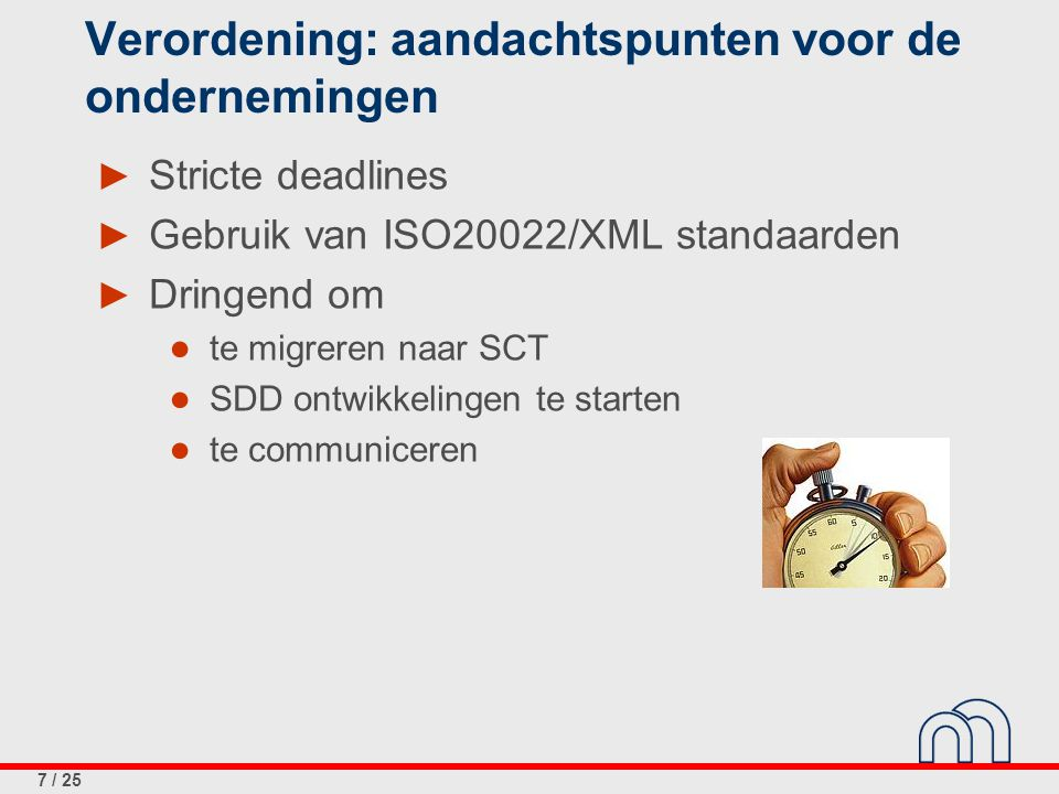 7 / 25 Verordening: aandachtspunten voor de ondernemingen ► Stricte deadlines ► Gebruik van ISO20022/XML standaarden ► Dringend om ● te migreren naar SCT ● SDD ontwikkelingen te starten ● te communiceren