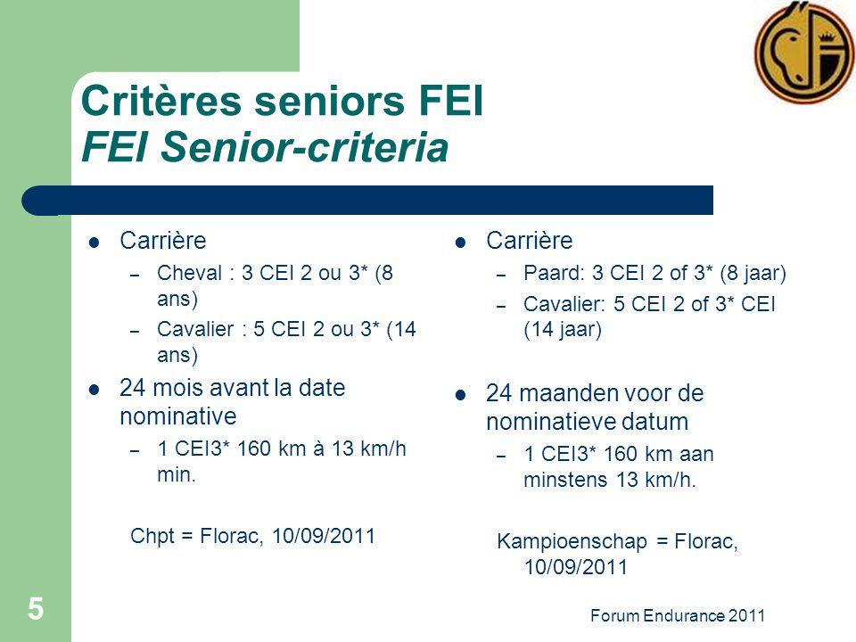 Forum Endurance 2011 5 Critères seniors FEI FEI Senior-criteria Carrière – Cheval : 3 CEI 2 ou 3* (8 ans) – Cavalier : 5 CEI 2 ou 3* (14 ans) 24 mois avant la date nominative – 1 CEI3* 160 km à 13 km/h min.