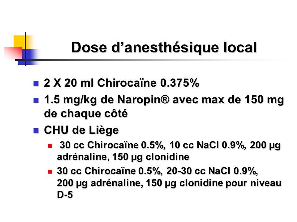 Dose d'anesthésique local 2 X 20 ml Chirocaïne 0.375% 2 X 20 ml Chirocaïne 0.375% 1.5 mg/kg de Naropin® avec max de 150 mg de chaque côté 1.5 mg/kg de