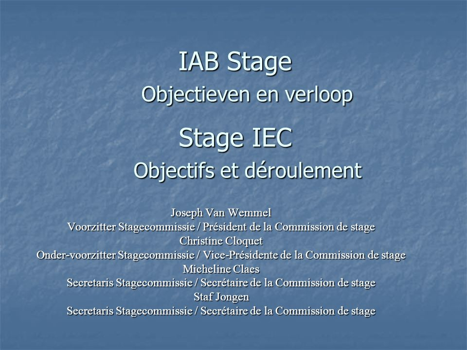 IAB Stage Objectieven en verloop Stage IEC Objectifs et déroulement Joseph Van Wemmel Voorzitter Stagecommissie / Président de la Commission de stage Christine Cloquet Onder-voorzitter Stagecommissie / Vice-Présidente de la Commission de stage Micheline Claes Secretaris Stagecommissie / Secrétaire de la Commission de stage Staf Jongen Secretaris Stagecommissie / Secrétaire de la Commission de stage