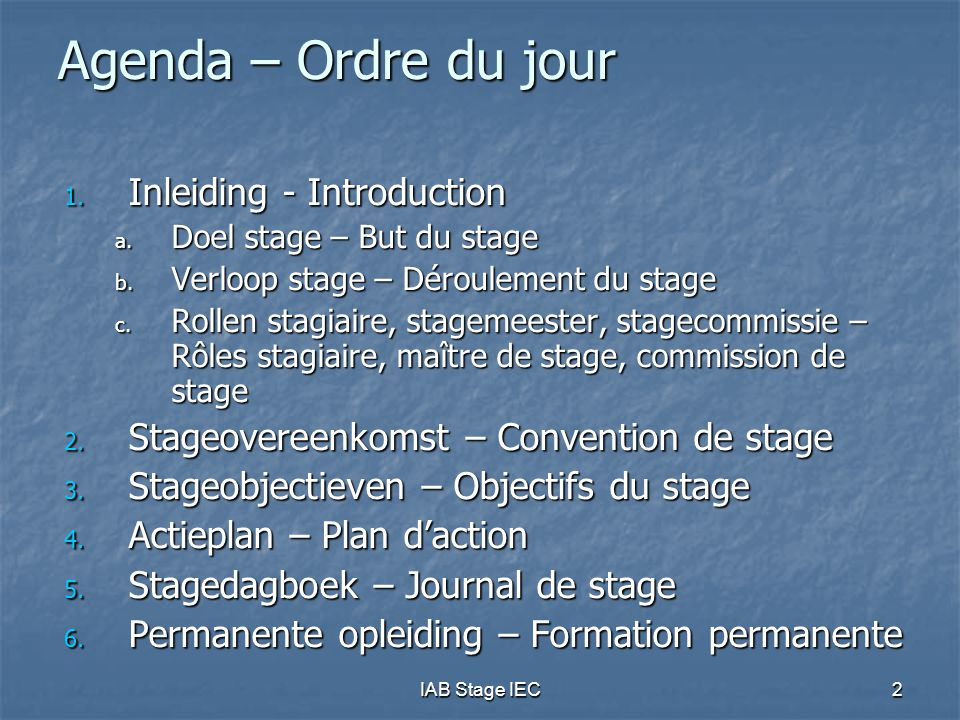 IAB Stage IEC2 Agenda – Ordre du jour 1. Inleiding - Introduction a. Doel stage – But du stage b. Verloop stage – Déroulement du stage c. Rollen stagi