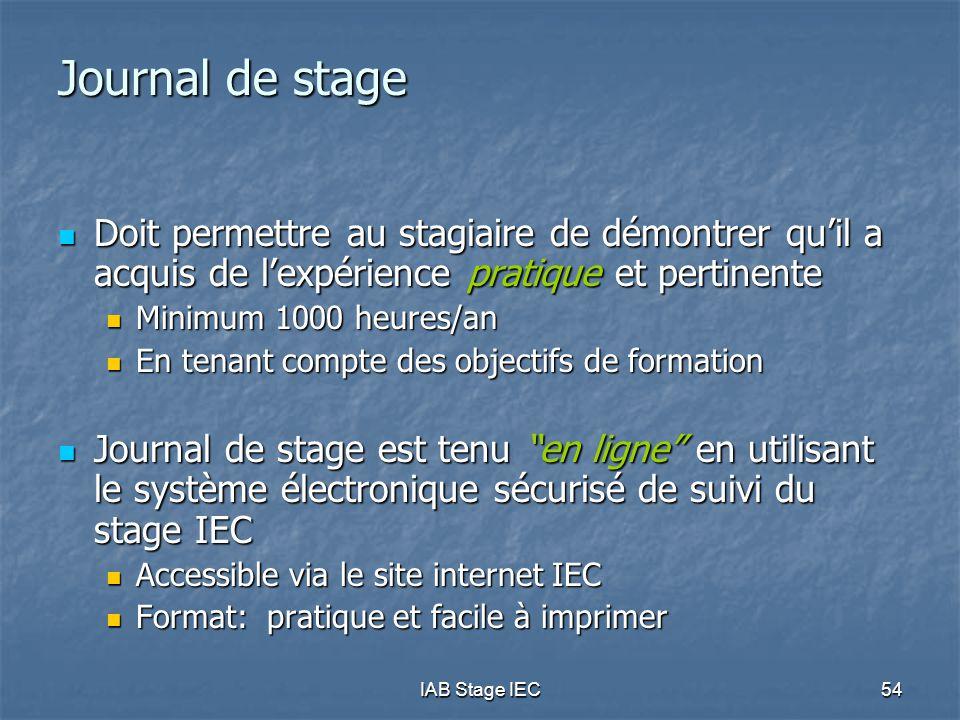 IAB Stage IEC54 Journal de stage Doit permettre au stagiaire de démontrer qu'il a acquis de l'expérience pratique et pertinente Doit permettre au stagiaire de démontrer qu'il a acquis de l'expérience pratique et pertinente Minimum 1000 heures/an Minimum 1000 heures/an En tenant compte des objectifs de formation En tenant compte des objectifs de formation Journal de stage est tenu en ligne en utilisant le système électronique sécurisé de suivi du stage IEC Journal de stage est tenu en ligne en utilisant le système électronique sécurisé de suivi du stage IEC Accessible via le site internet IEC Accessible via le site internet IEC Format: pratique et facile à imprimer Format: pratique et facile à imprimer