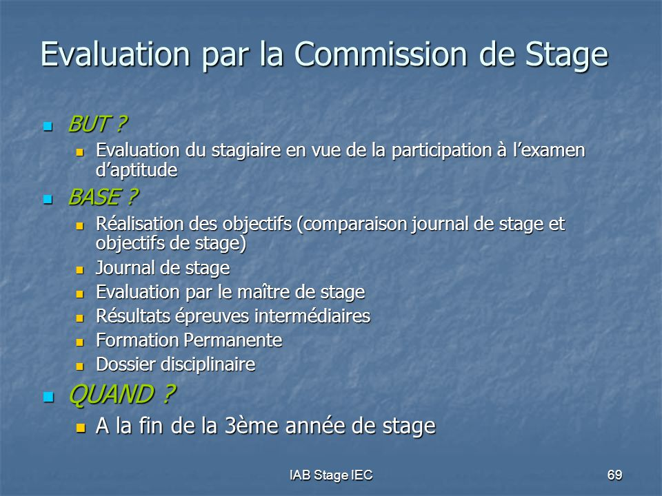 IAB Stage IEC69 Evaluation par la Commission de Stage BUT ? BUT ? Evaluation du stagiaire en vue de la participation à l'examen d'aptitude Evaluation