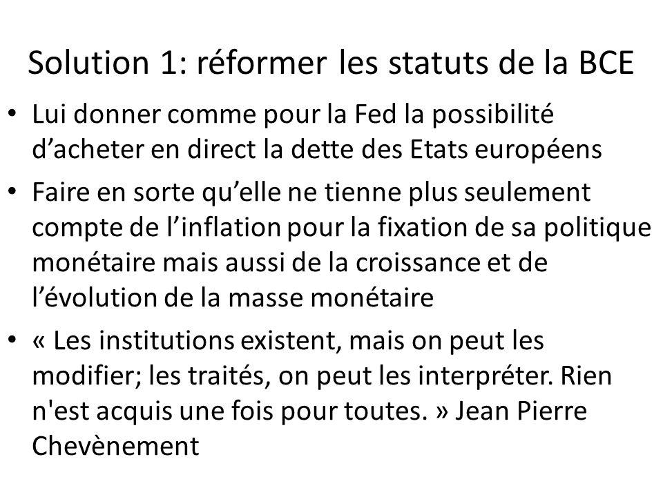Solution 1: réformer les statuts de la BCE Lui donner comme pour la Fed la possibilité d'acheter en direct la dette des Etats européens Faire en sorte