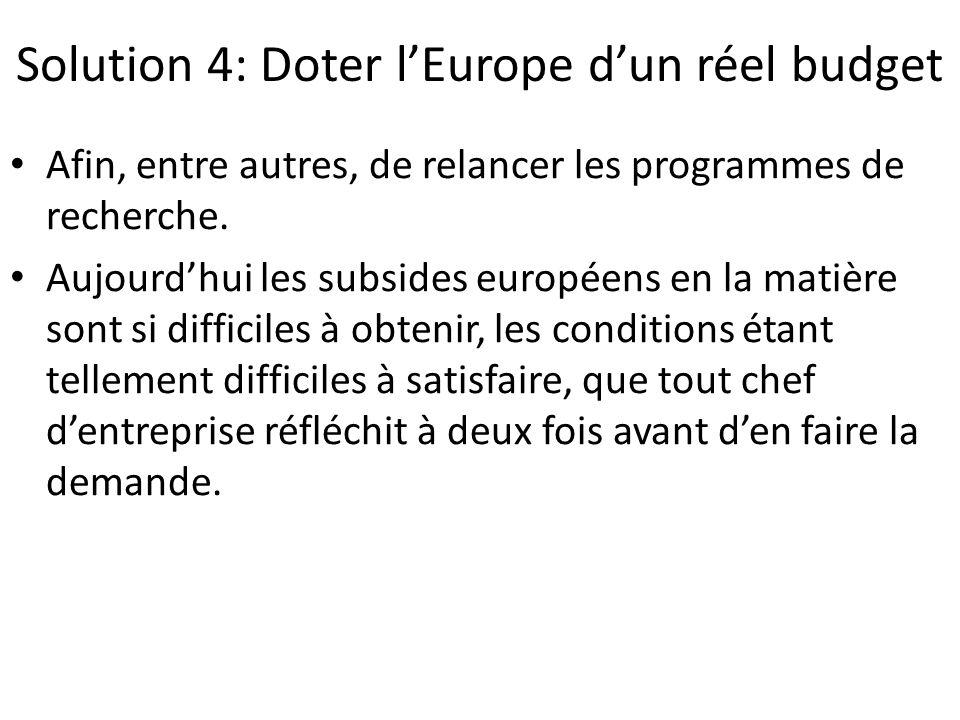 Solution 4: Doter l'Europe d'un réel budget Afin, entre autres, de relancer les programmes de recherche. Aujourd'hui les subsides européens en la mati