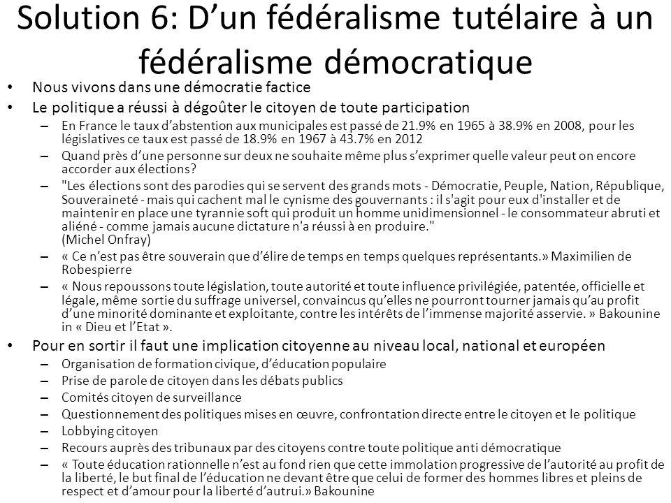 Solution 6: D'un fédéralisme tutélaire à un fédéralisme démocratique Nous vivons dans une démocratie factice Le politique a réussi à dégoûter le citoy
