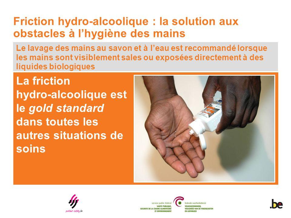 La friction hydro-alcoolique est le gold standard dans toutes les autres situations de soins Le lavage des mains au savon et à l'eau est recommandé lo