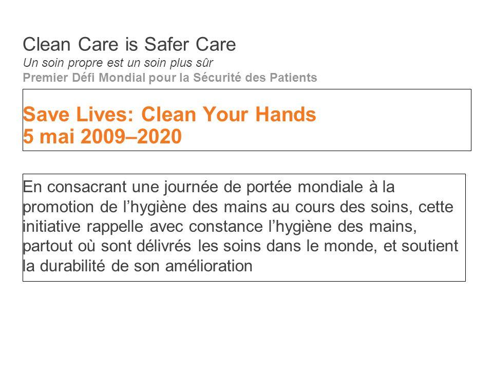 Save Lives: Clean Your Hands 5 mai 2009–2020 En consacrant une journée de portée mondiale à la promotion de l'hygiène des mains au cours des soins, ce