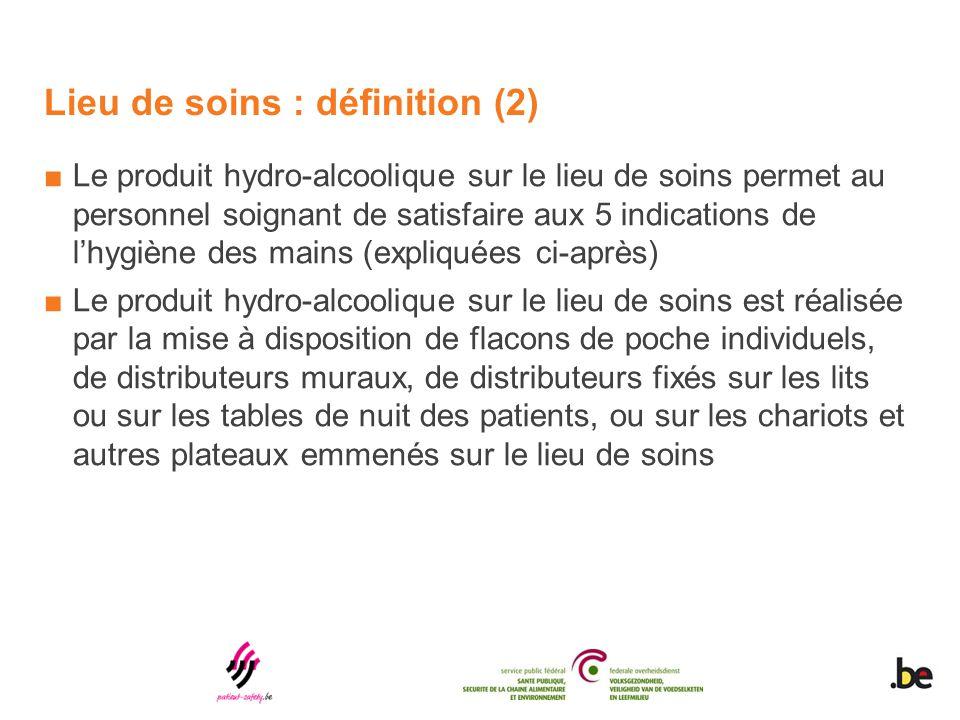 Lieu de soins : définition (2) ■Le produit hydro-alcoolique sur le lieu de soins permet au personnel soignant de satisfaire aux 5 indications de l'hyg