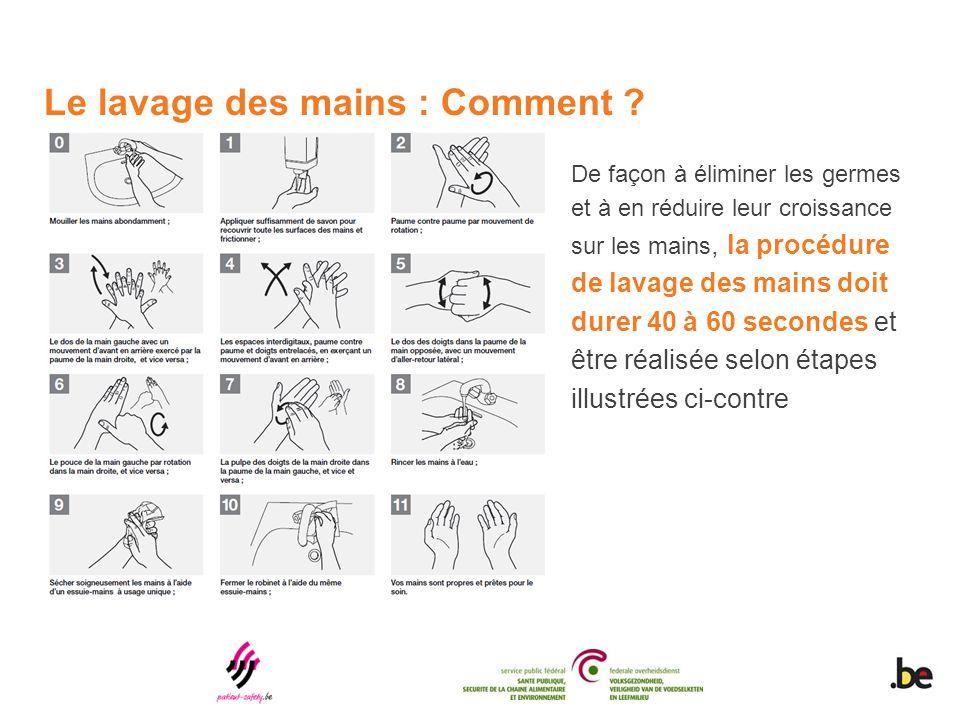Le lavage des mains : Comment ? De façon à éliminer les germes et à en réduire leur croissance sur les mains, la procédure de lavage des mains doit du
