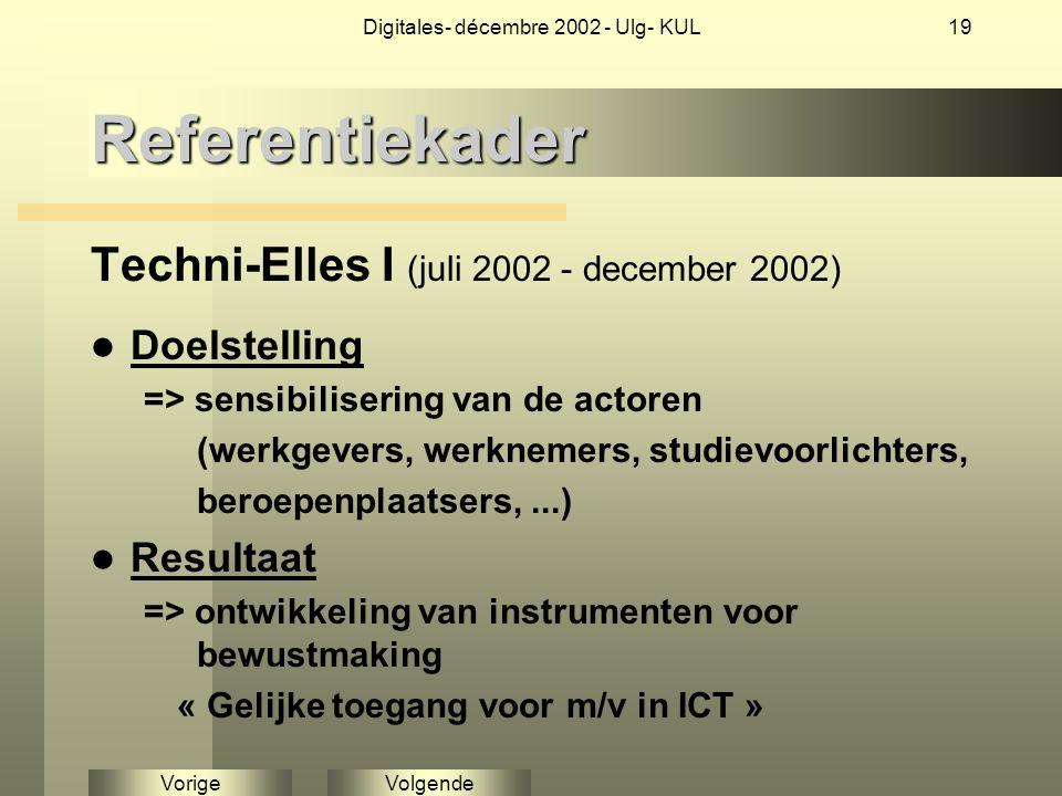 VolgendeVorige Digitales- décembre 2002 - Ulg- KUL19Referentiekader Techni-Elles I (juli 2002 - december 2002) Doelstelling => sensibilisering van de actoren (werkgevers, werknemers, studievoorlichters, beroepenplaatsers,...) Resultaat => ontwikkeling van instrumenten voor bewustmaking « Gelijke toegang voor m/v in ICT »