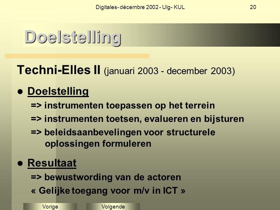 VolgendeVorige Digitales- décembre 2002 - Ulg- KUL20Doelstelling Techni-Elles II (januari 2003 - december 2003) Doelstelling => instrumenten toepassen op het terrein => instrumenten toetsen, evalueren en bijsturen => beleidsaanbevelingen voor structurele oplossingen formuleren Resultaat => bewustwording van de actoren « Gelijke toegang voor m/v in ICT »