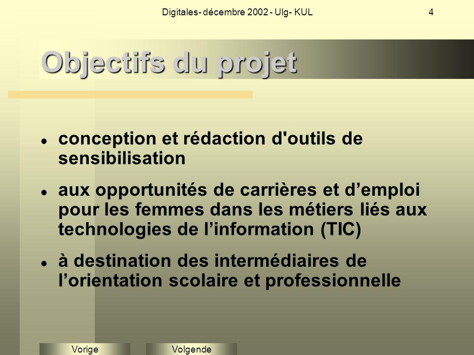 VolgendeVorige Digitales- décembre 2002 - Ulg- KUL4 Objectifs du projet conception et rédaction d outils de sensibilisation aux opportunités de carrières et d'emploi pour les femmes dans les métiers liés aux technologies de l'information (TIC) à destination des intermédiaires de l'orientation scolaire et professionnelle