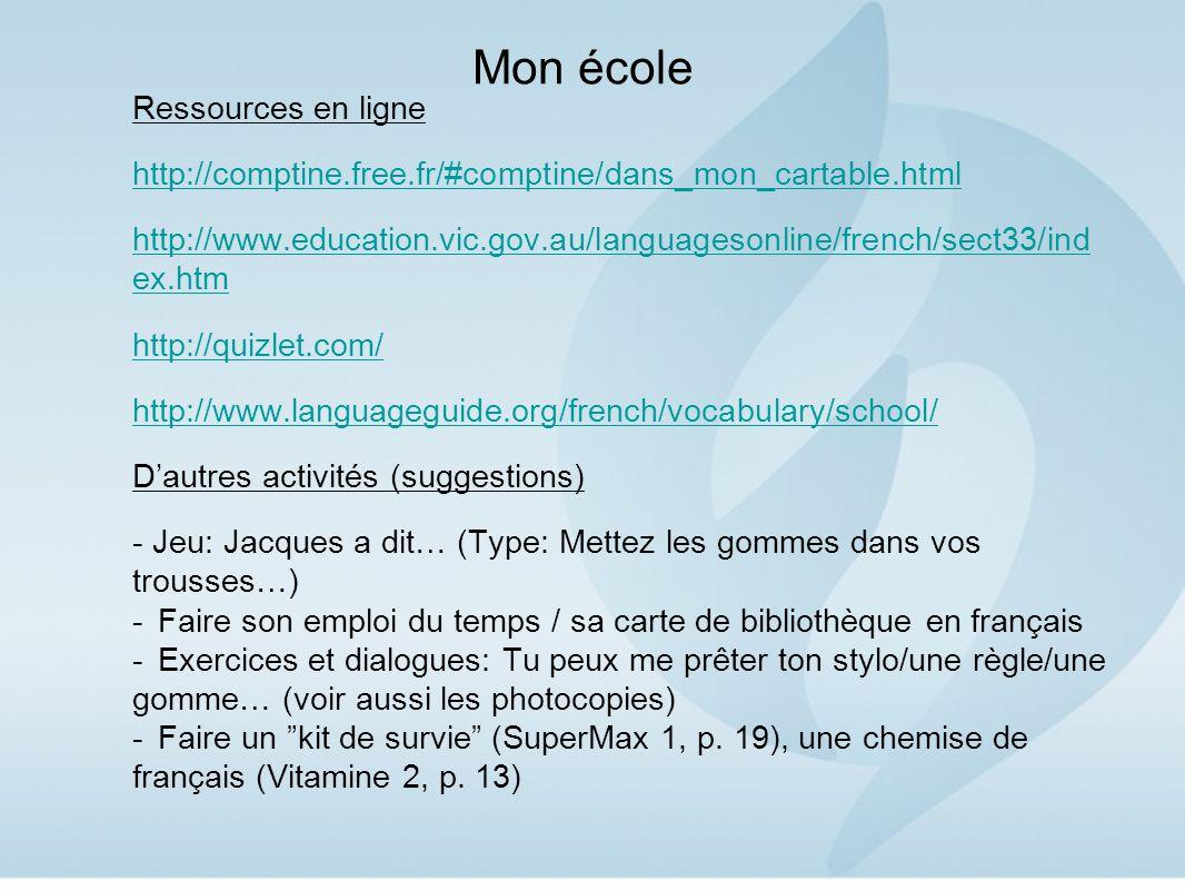 Mon école Ressources en ligne http://comptine.free.fr/#comptine/dans_mon_cartable.html http://www.education.vic.gov.au/languagesonline/french/sect33/ind ex.htm http://quizlet.com/ http://www.languageguide.org/french/vocabulary/school/ D'autres activités (suggestions) - Jeu: Jacques a dit… (Type: Mettez les gommes dans vos trousses…) -Faire son emploi du temps / sa carte de bibliothèque en français -Exercices et dialogues: Tu peux me prêter ton stylo/une règle/une gomme… (voir aussi les photocopies) -Faire un kit de survie (SuperMax 1, p.
