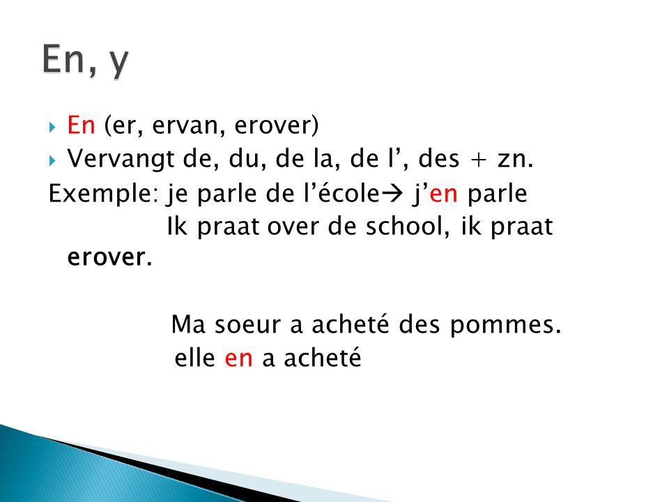  Er, erheen, erin, eraan etc..)  Vervangt alle andere voorzetsels dan de (à, dans, sur, devant) + zn.