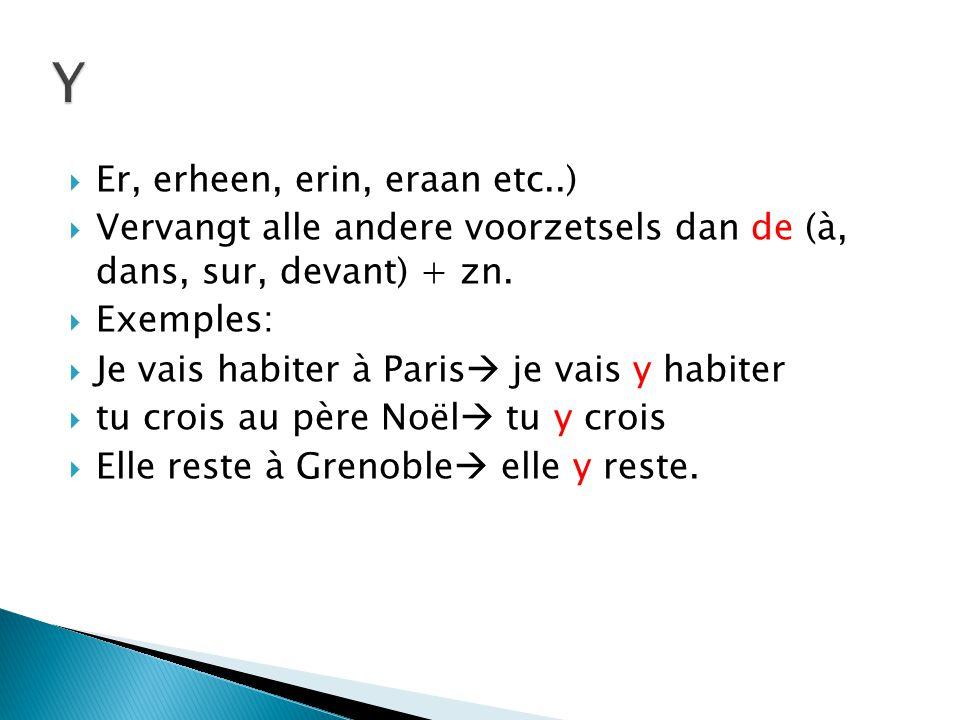  Er, erheen, erin, eraan etc..)  Vervangt alle andere voorzetsels dan de (à, dans, sur, devant) + zn.  Exemples:  Je vais habiter à Paris  je vai