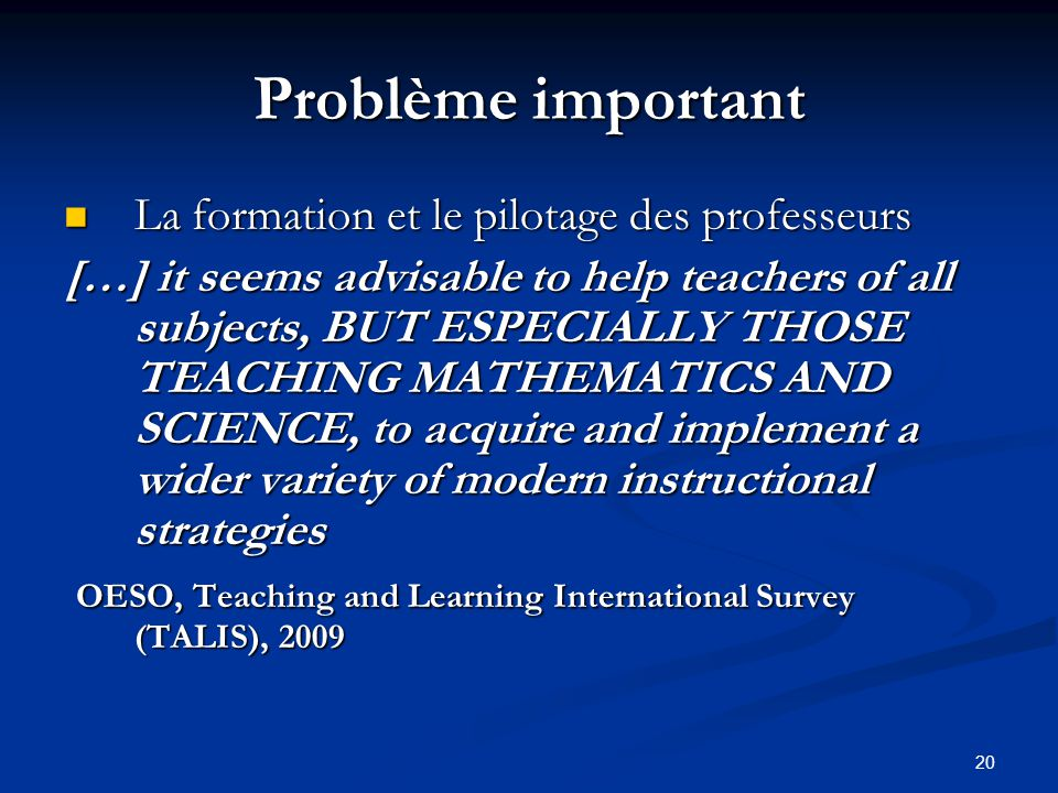 20 Problème important La formation et le pilotage des professeurs La formation et le pilotage des professeurs […] it seems advisable to help teachers of all subjects, BUT ESPECIALLY THOSE TEACHING MATHEMATICS AND SCIENCE, to acquire and implement a wider variety of modern instructional strategies OESO, Teaching and Learning International Survey (TALIS), 2009 OESO, Teaching and Learning International Survey (TALIS), 2009