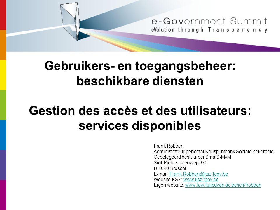 Gebruikers- en toegangsbeheer: beschikbare diensten Gestion des accès et des utilisateurs: services disponibles Frank Robben Administrateur-generaal Kruispuntbank Sociale Zekerheid Gedelegeerd bestuurder SmalS-MvM Sint-Pieterssteenweg 375 B-1040 Brussel E-mail: Frank.Robben@ksz.fgov.beFrank.Robben@ksz.fgov.be Website KSZ: www.ksz.fgov.bewww.ksz.fgov.be Eigen website: www.law.kuleuven.ac.be/icri/frobbenwww.law.kuleuven.ac.be/icri/frobben