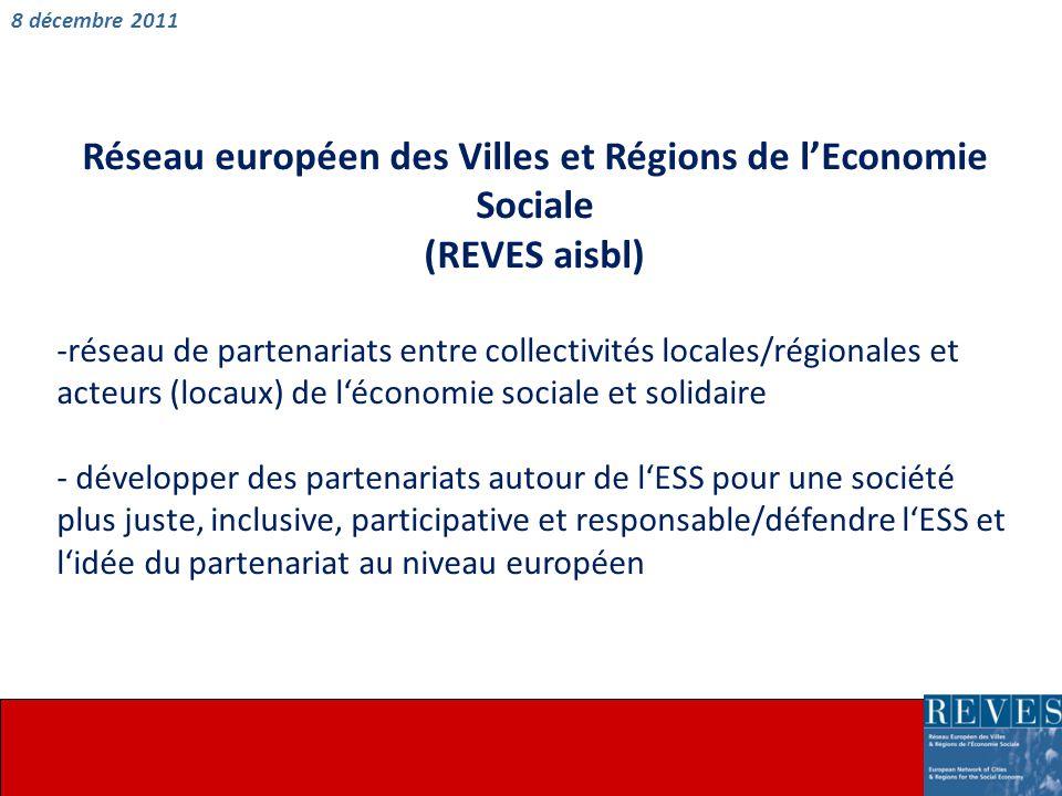 Réseau européen des Villes et Régions de l'Economie Sociale (REVES aisbl) -réseau de partenariats entre collectivités locales/régionales et acteurs (locaux) de l'économie sociale et solidaire - développer des partenariats autour de l'ESS pour une société plus juste, inclusive, participative et responsable/défendre l'ESS et l'idée du partenariat au niveau européen 8 décembre 2011