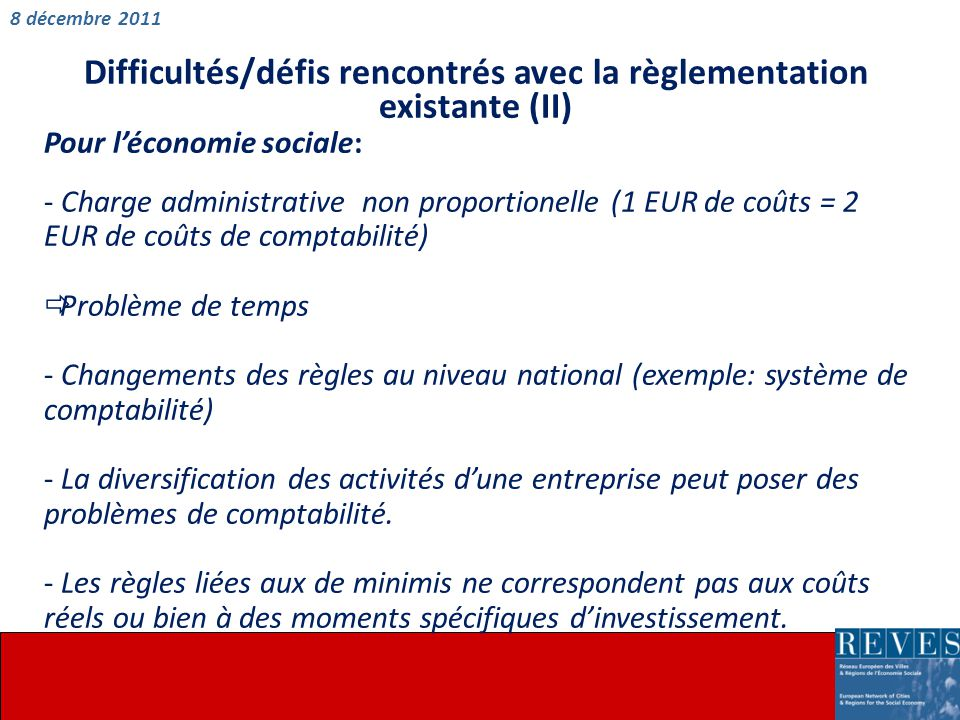 Difficultés/défis rencontrés avec la règlementation existante (II) Pour l'économie sociale: - Charge administrative non proportionelle (1 EUR de coûts = 2 EUR de coûts de comptabilité)  Problème de temps - Changements des règles au niveau national (exemple: système de comptabilité) - La diversification des activités d'une entreprise peut poser des problèmes de comptabilité.