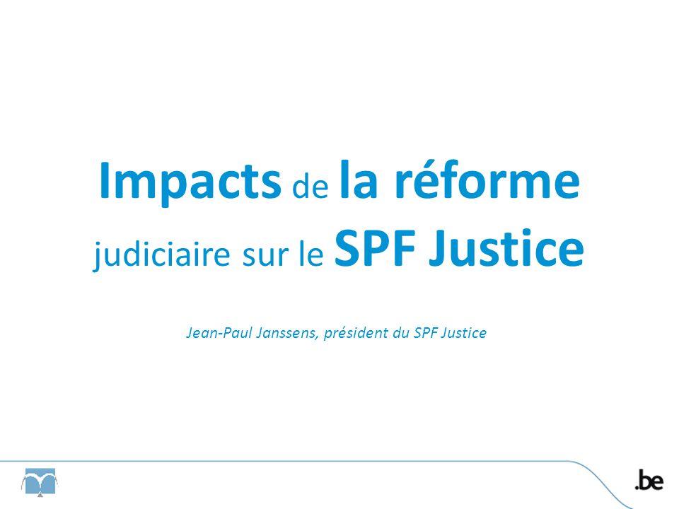 Impacts de la réforme judiciaire sur le SPF Justice Jean-Paul Janssens, président du SPF Justice