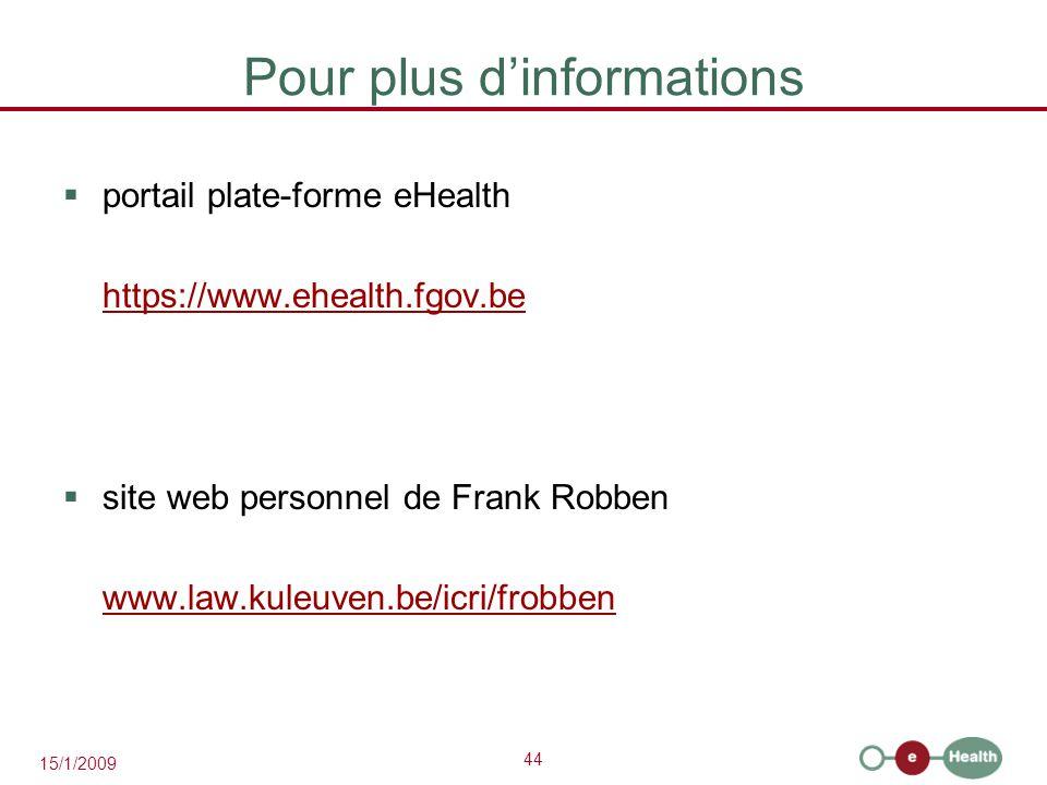 44 15/1/2009 Pour plus d'informations  portail plate-forme eHealth https://www.ehealth.fgov.be  site web personnel de Frank Robben www.law.kuleuven.be/icri/frobben